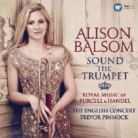 ALISON BALSOM,THE ENGLISH CONCERT, TREVOR PINNOCK - SOUND THE TRUMPET - ROYAL MUSIC OF PURCELL & HANDEL